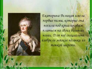 Екатерина Великая имела первые пимы, которые она носила под криалиновым плать