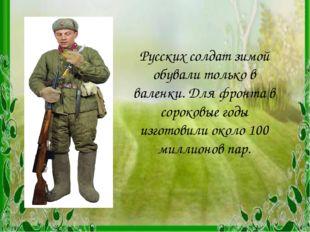 Русских солдат зимой обували только в валенки. Для фронта в сороковые годы из