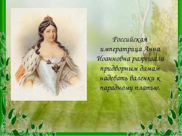 Российская императрица Анна Иоанновна разрешала придворным дамам надевать вал...