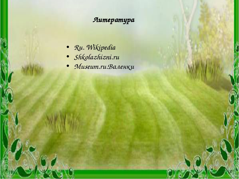 Литература Ru. Wikipedia Shkolazhizni.ru Museum.ru.Валенки