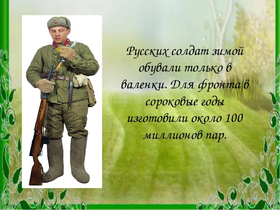 Русских солдат зимой обували только в валенки. Для фронта в сороковые годы из...