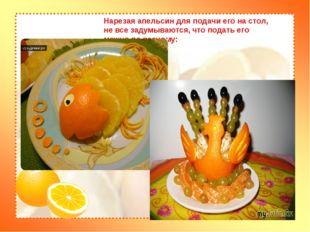 Нарезая апельсин для подачи его на стол, не все задумываются, что подать его