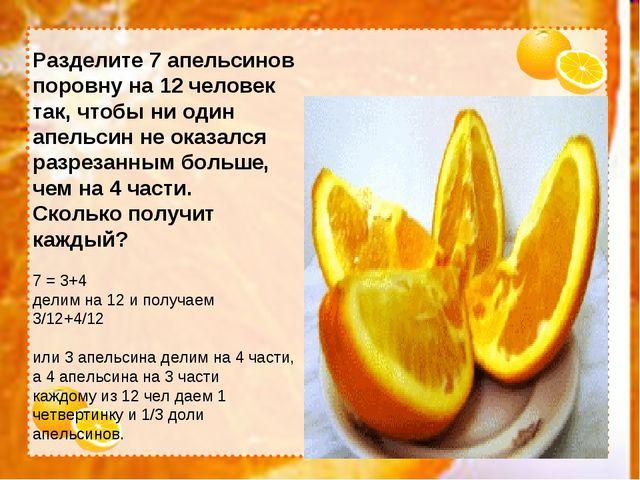 Разделите 7 апельсинов поровну на 12 человек так, чтобы ни один апельсин не о...