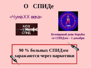 О СПИДе «Чума XX века» Всемирный день борьбы со СПИДом – 1 декабря 90 % больн