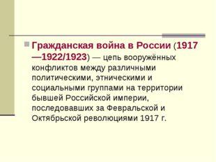 Гражданская война в России (1917—1922/1923) — цепь вооружённых конфликтов меж