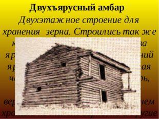 Двухъярусный амбар Двухэтажное строение для хранения зерна. Строились так же