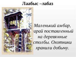 Лаабыс –лабаз Маленький амбар, сарай поставленный на деревянные столбы. Охотн