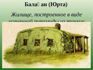 Балаҕан (Юрта) Жилище, построенное в виде усеченной пирамиды из тонких наклон