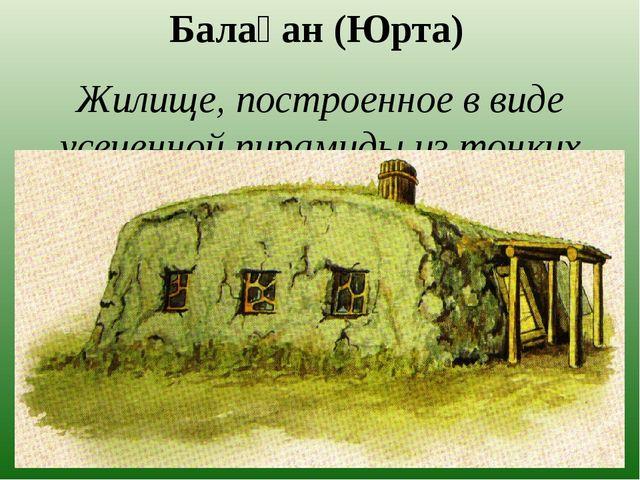 Балаҕан (Юрта) Жилище, построенное в виде усеченной пирамиды из тонких наклон...