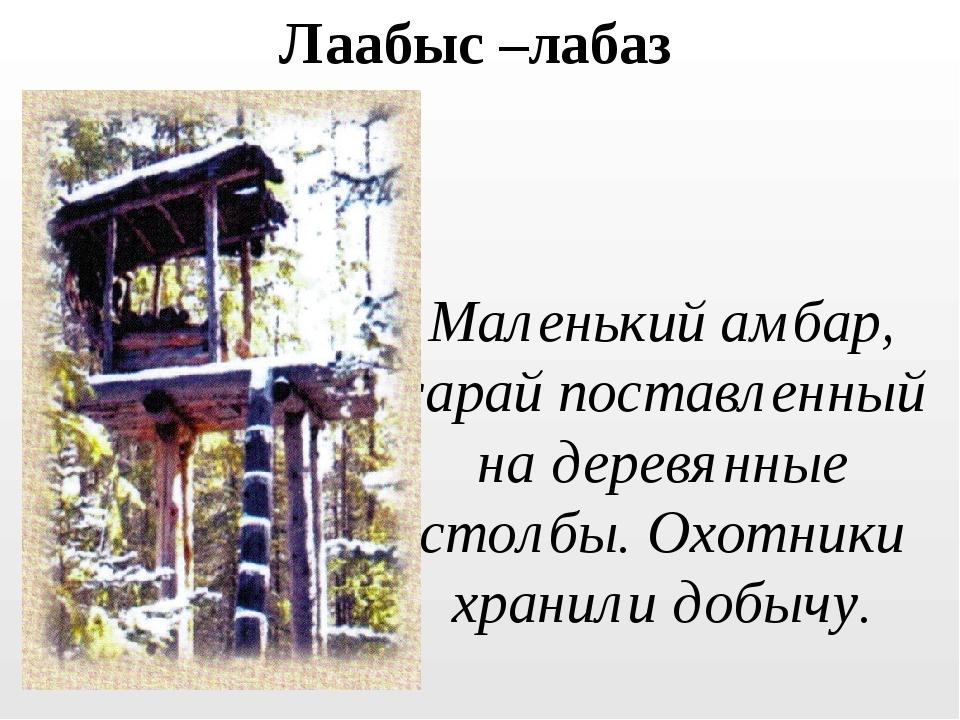 Лаабыс –лабаз Маленький амбар, сарай поставленный на деревянные столбы. Охотн...
