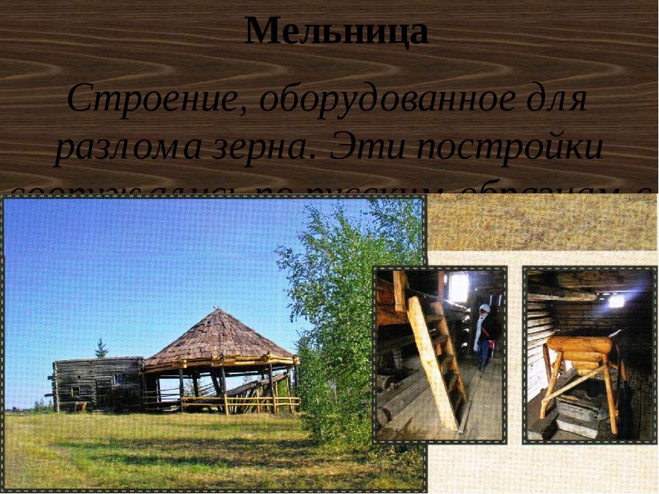 Мельница Строение, оборудованное для разлома зерна. Эти постройки сооружались...