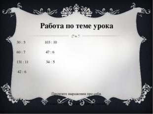 Работа по теме урока 30 : 5 103 : 10 60 : 7 47 : 6 131 : 11 34 : 5 42 : 6 Про
