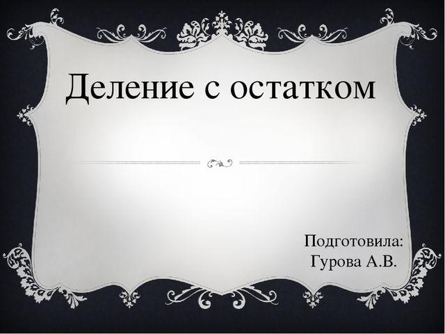 Деление с остатком Подготовила: Гурова А.В.