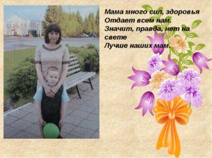 Мама много сил, здоровья Отдает всем нам. Значит, правда, нет на свете Лучше