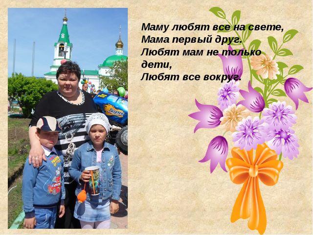 Маму любят все на свете, Мама первый друг. Любят мам не только дети, Любят вс...