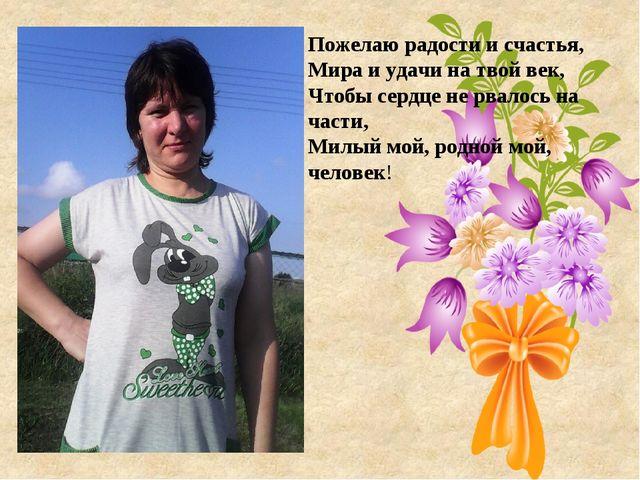 Пожелаю радости и счастья, Мира и удачи на твой век, Чтобы сердце не рвалось...