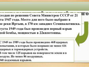 Семипалатинский ядерный полигон. Был создан по решения Совета Министров СССР