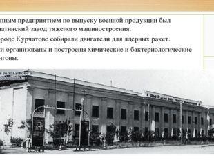 Крупным предприятием по выпуску военной продукции был Алматинский завод тяжел