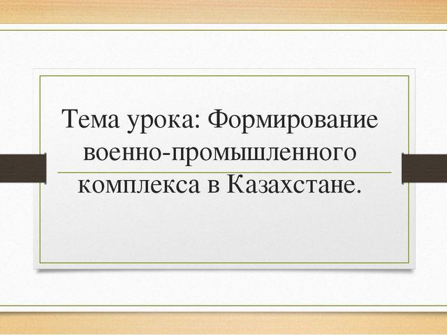 Тема урока: Формирование военно-промышленного комплекса в Казахстане.