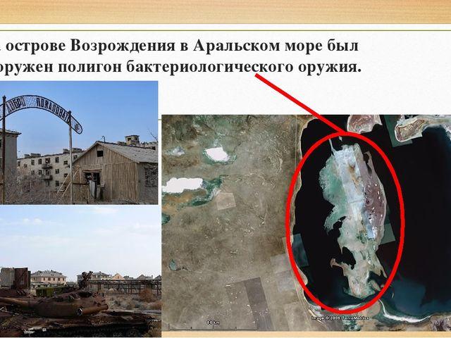 На острове Возрождения в Аральском море был сооружен полигон бактериологическ...