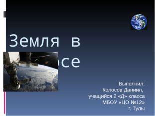 Земля в космосе Выполнил: Колосов Даниил, учащийся 2 «Д» класса МБОУ «ЦО №12»