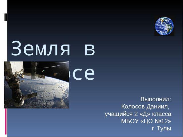 Земля в космосе Выполнил: Колосов Даниил, учащийся 2 «Д» класса МБОУ «ЦО №12»...