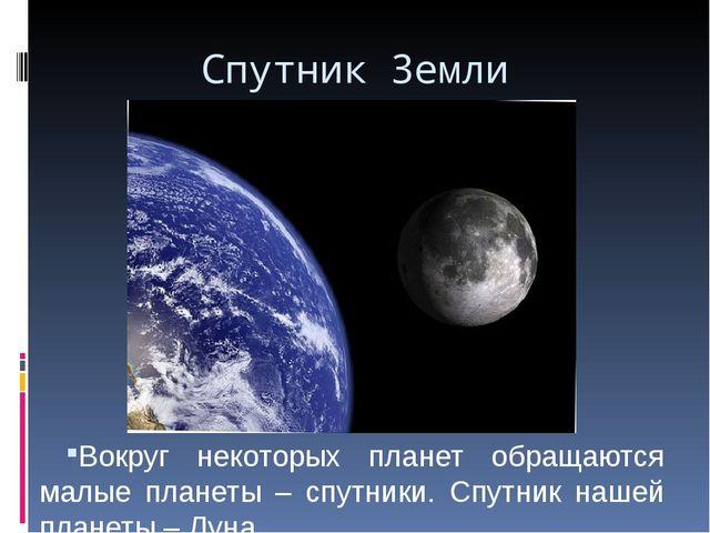 Спутник Земли Вокруг некоторых планет обращаются малые планеты – спутники. Сп...