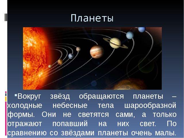 Планеты Вокруг звёзд обращаются планеты – холодные небесные тела шарообразной...