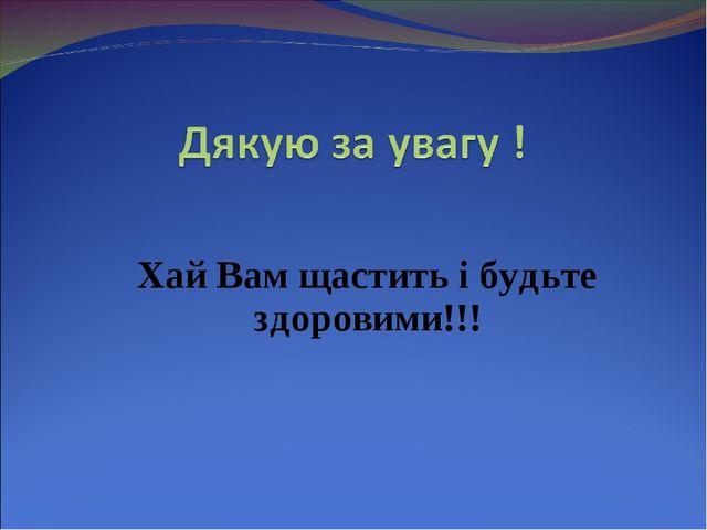 Хай Вам щастить і будьте здоровими!!!