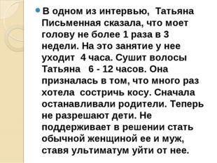 В одном из интервью, Татьяна Письменная сказала, что моет голову не более 1