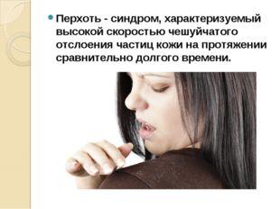 Перхоть- синдром, характеризуемый высокой скоростью чешуйчатого отслоения ча