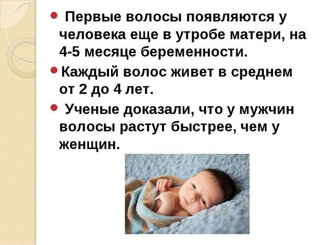 Первые волосы появляются у человека еще в утробе матери, на 4-5 месяце берем...