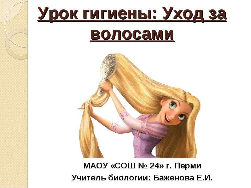 Урок гигиены: Уход за волосами МАОУ «СОШ № 24» г. Перми Учитель биологии: Баж...