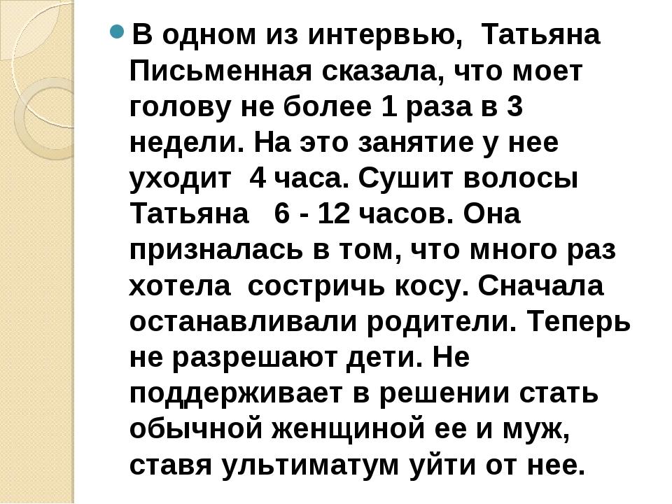 В одном из интервью, Татьяна Письменная сказала, что моет голову не более 1...