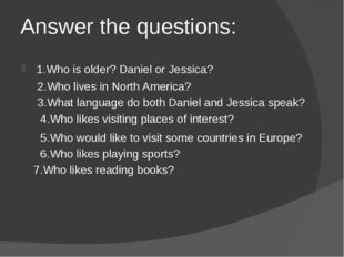 Answer the questions: 1.Who is older? Daniel or Jessica? 2.Who lives in North