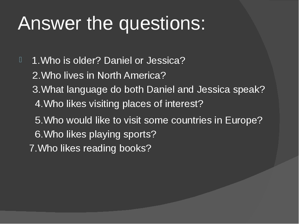 Answer the questions: 1.Who is older? Daniel or Jessica? 2.Who lives in North...
