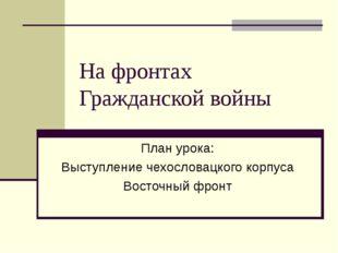 На фронтах Гражданской войны План урока: Выступление чехословацкого корпуса В