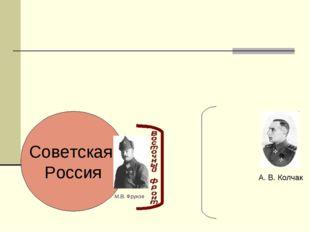 Советская Россия А. В. Колчак М.В. Фрунзе
