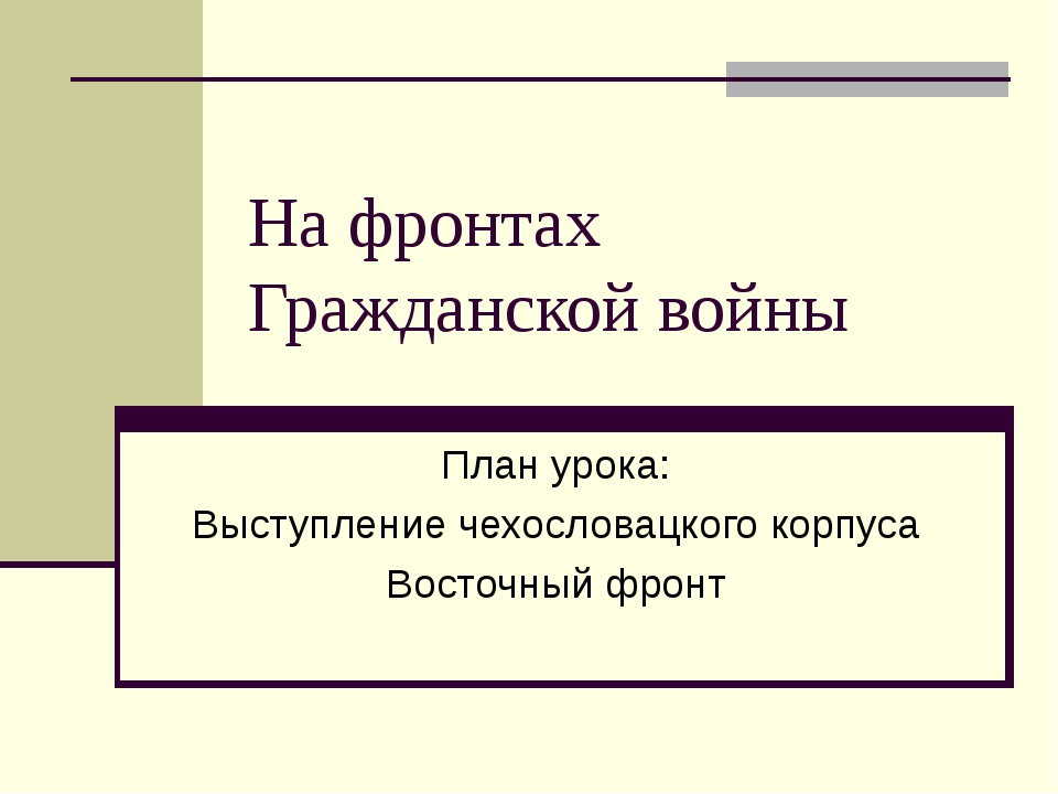 На фронтах Гражданской войны План урока: Выступление чехословацкого корпуса В...
