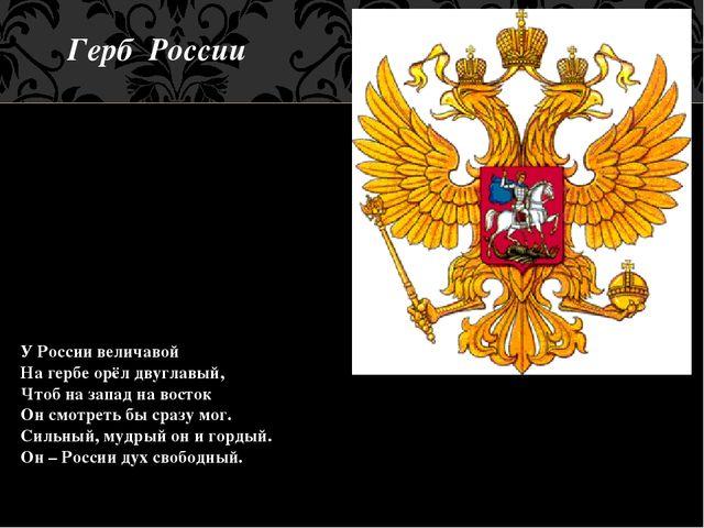Герб России У России величавой На гербе орёл двуглавый, Чтоб на запад на вост...