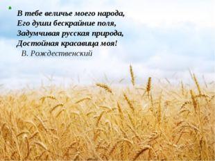 В тебе величье моего народа, Его души бескрайние поля, Задумчивая русская при