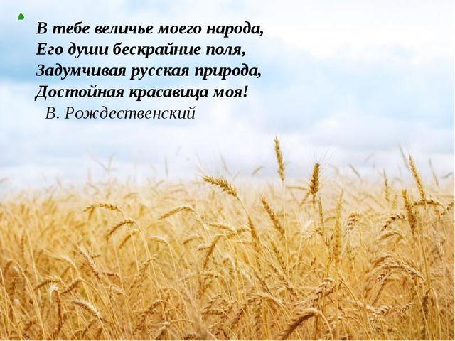 В тебе величье моего народа, Его души бескрайние поля, Задумчивая русская при...