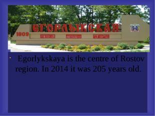 Egorlykskaya is the centre of Rostov region. In 2014 it was 205 years old.
