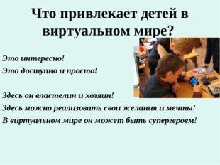 Что привлекает детей в виртуальном мире? Это интересно! Это доступно и просто