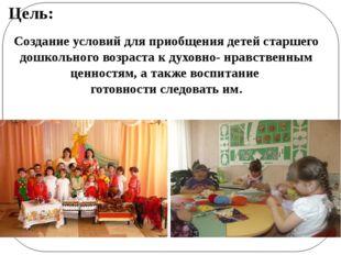 Цель: Создание условий для приобщения детей старшего дошкольного возраста к д