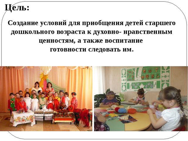Цель: Создание условий для приобщения детей старшего дошкольного возраста к д...