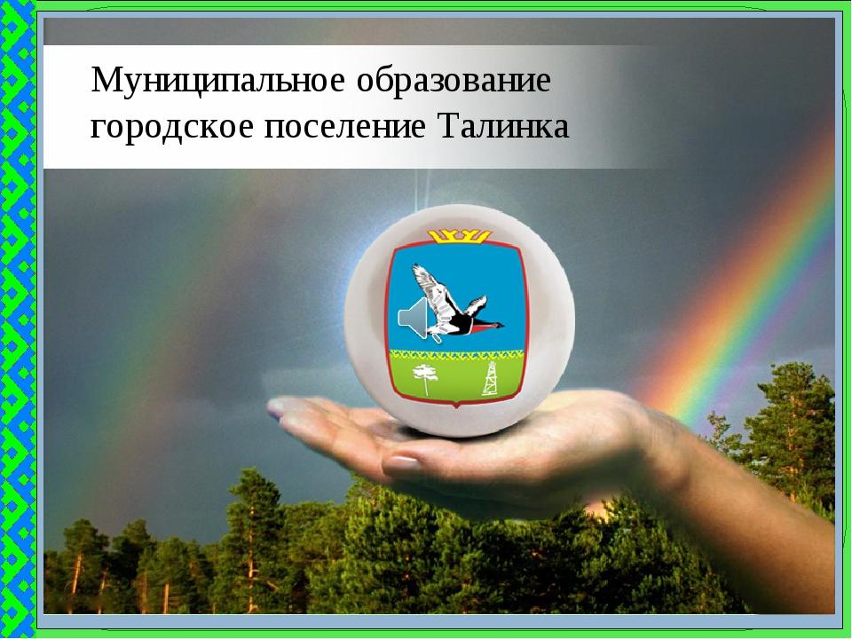 Муниципальное образование городское поселение Талинка