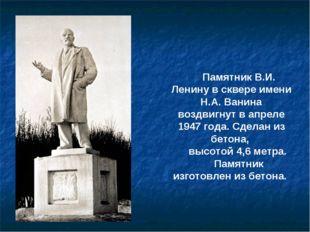 Памятник В.И. Ленину в сквере имени Н.А. Ванина воздвигнут в апреле 1947 года