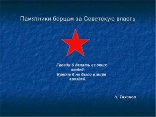 Памятники борцам за Советскую власть Гвозди б делать из этих людей: Крепче б