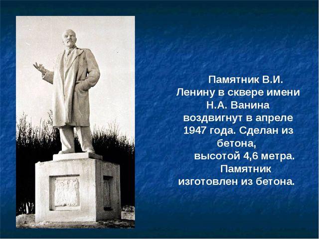 Памятник В.И. Ленину в сквере имени Н.А. Ванина воздвигнут в апреле 1947 года...